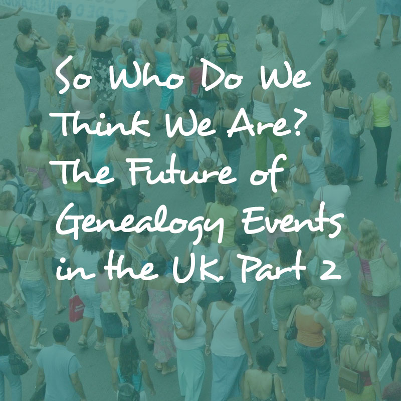 So Who Do We Think We Are? The Future of Genealogy Events in the UK. Part 2