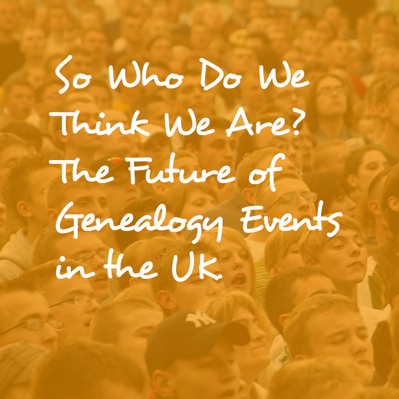 So, Who Do We Think We Are? The future of genealogy events in the UK.